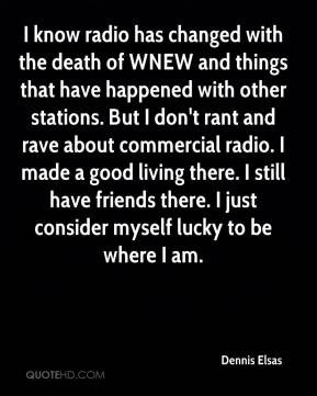 Dennis Elsas - I know radio has changed with the death of WNEW and things that have happened with other stations. But I don't rant and rave about commercial radio. I made a good living there. I still have friends there. I just consider myself lucky to be where I am.