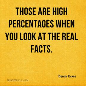 Dennis Evans - Those are high percentages when you look at the real facts.
