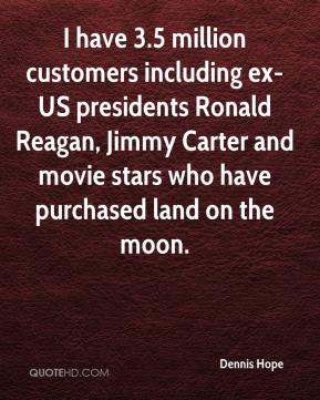 Dennis Hope - I have 3.5 million customers including ex-US presidents Ronald Reagan, Jimmy Carter and movie stars who have purchased land on the moon.