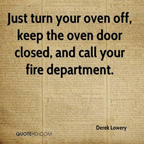 Derek Lowery - Just turn your oven off, keep the oven door closed, and call your fire department.