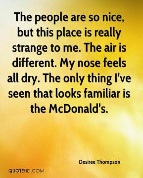 Desiree Thompson - The people are so nice, but this place is really strange to me. The air is different. My nose feels all dry. The only thing I've seen that looks familiar is the McDonald's.