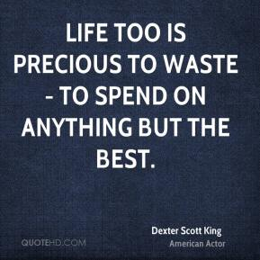 Dexter Scott King - Life too is precious to waste - to spend on anything but the best.