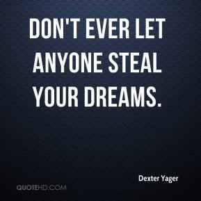 Dexter Yager - Don't ever let anyone steal your dreams.