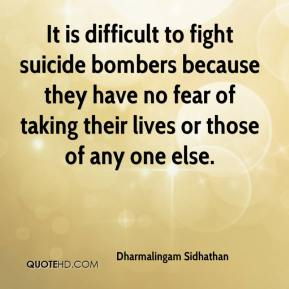 Dharmalingam Sidhathan - It is difficult to fight suicide bombers because they have no fear of taking their lives or those of any one else.