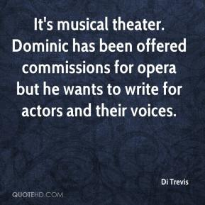 Di Trevis - It's musical theater. Dominic has been offered commissions for opera but he wants to write for actors and their voices.