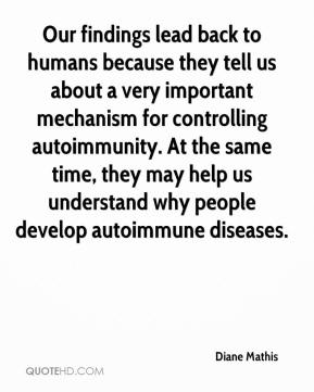 Diane Mathis - Our findings lead back to humans because they tell us about a very important mechanism for controlling autoimmunity. At the same time, they may help us understand why people develop autoimmune diseases.