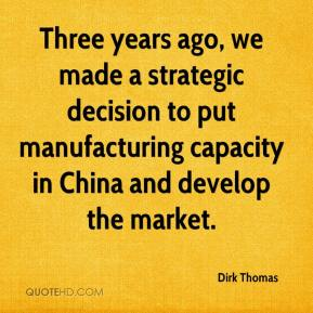 Dirk Thomas - Three years ago, we made a strategic decision to put manufacturing capacity in China and develop the market.