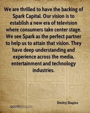 Dmitry Shapiro - We are thrilled to have the backing of Spark Capital. Our vision is to establish a new era of television where consumers take center stage. We see Spark as the perfect partner to help us to attain that vision. They have deep understanding and experience across the media, entertainment and technology industries.