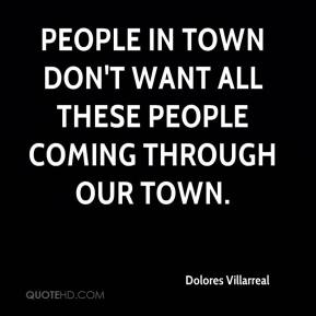 Dolores Villarreal - People in town don't want all these people coming through our town.