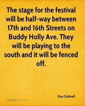 Don Caldwell - The stage for the festival will be half-way between 17th and 16th Streets on Buddy Holly Ave. They will be playing to the south and it will be fenced off.
