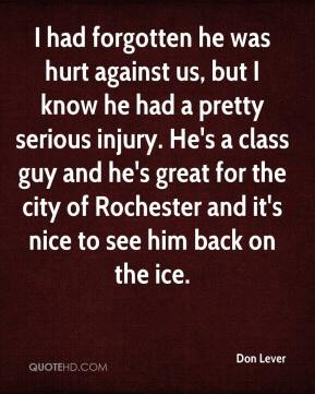 Don Lever - I had forgotten he was hurt against us, but I know he had a pretty serious injury. He's a class guy and he's great for the city of Rochester and it's nice to see him back on the ice.