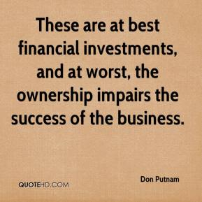 Don Putnam - These are at best financial investments, and at worst, the ownership impairs the success of the business.