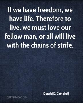 Donald D. Campbell - If we have freedom, we have life. Therefore to live, we must love our fellow man, or all will live with the chains of strife.