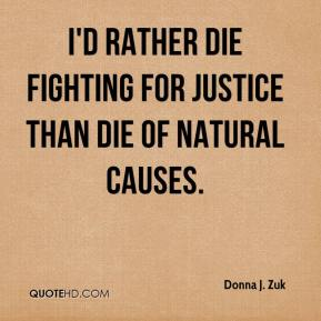Donna J. Zuk - I'd rather die fighting for justice than die of natural causes.