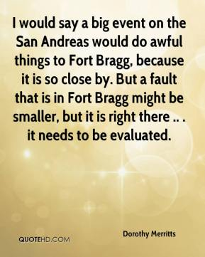 Dorothy Merritts - I would say a big event on the San Andreas would do awful things to Fort Bragg, because it is so close by. But a fault that is in Fort Bragg might be smaller, but it is right there .. . it needs to be evaluated.