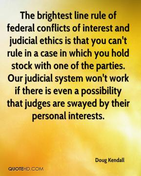 Doug Kendall - The brightest line rule of federal conflicts of interest and judicial ethics is that you can't rule in a case in which you hold stock with one of the parties. Our judicial system won't work if there is even a possibility that judges are swayed by their personal interests.