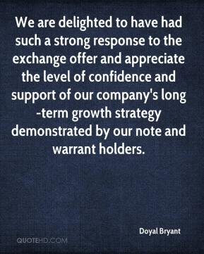 Doyal Bryant - We are delighted to have had such a strong response to the exchange offer and appreciate the level of confidence and support of our company's long-term growth strategy demonstrated by our note and warrant holders.