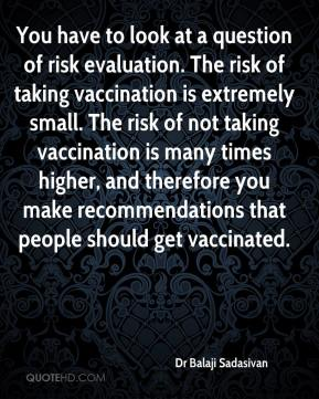 Dr Balaji Sadasivan - You have to look at a question of risk evaluation. The risk of taking vaccination is extremely small. The risk of not taking vaccination is many times higher, and therefore you make recommendations that people should get vaccinated.