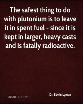 Dr. Edwin Lyman - The safest thing to do with plutonium is to leave it in spent fuel - since it is kept in larger, heavy casts and is fatally radioactive.