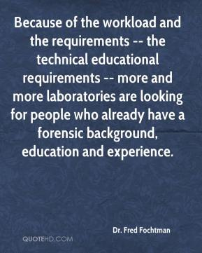 Dr. Fred Fochtman - Because of the workload and the requirements -- the technical educational requirements -- more and more laboratories are looking for people who already have a forensic background, education and experience.