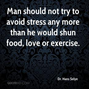 Dr. Hans Selye - Man should not try to avoid stress any more than he would shun food, love or exercise.