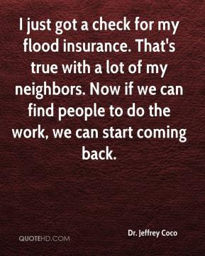 Dr. Jeffrey Coco - I just got a check for my flood insurance. That's true with a lot of my neighbors. Now if we can find people to do the work, we can start coming back.