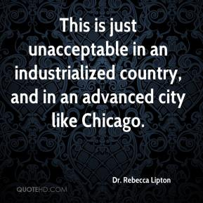Dr. Rebecca Lipton - This is just unacceptable in an industrialized country, and in an advanced city like Chicago.