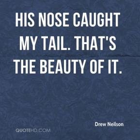 Drew Neilson - His nose caught my tail. That's the beauty of it.