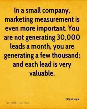Drew Paik - In a small company, marketing measurement is even more important. You are not generating 30,000 leads a month, you are generating a few thousand; and each lead is very valuable.
