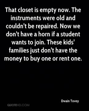 Dwain Tovey - That closet is empty now. The instruments were old and couldn't be repaired. Now we don't have a horn if a student wants to join. These kids' families just don't have the money to buy one or rent one.