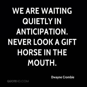 Dwayne Crombie - We are waiting quietly in anticipation. Never look a gift horse in the mouth.
