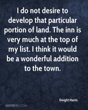 Dwight Harris - I do not desire to develop that particular portion of land. The inn is very much at the top of my list. I think it would be a wonderful addition to the town.