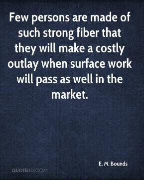 E. M. Bounds - Few persons are made of such strong fiber that they will make a costly outlay when surface work will pass as well in the market.
