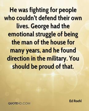 Ed Roehl - He was fighting for people who couldn't defend their own lives. George had the emotional struggle of being the man of the house for many years, and he found direction in the military. You should be proud of that.