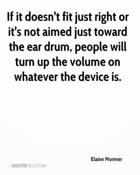Elaine Mormer - If it doesn't fit just right or it's not aimed just toward the ear drum, people will turn up the volume on whatever the device is.