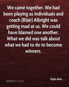 Elijah Allen - We came together. We had been playing as individuals and coach (Blair) Albright was getting mad at us. We could have blamed one another. What we did was talk about what we had to do to become winners.