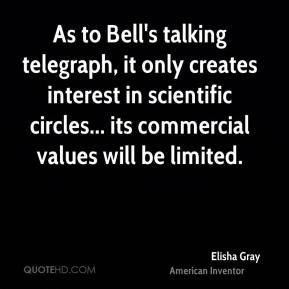 Elisha Gray - As to Bell's talking telegraph, it only creates interest in scientific circles... its commercial values will be limited.