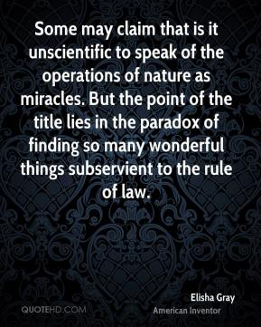 Elisha Gray - Some may claim that is it unscientific to speak of the operations of nature as miracles. But the point of the title lies in the paradox of finding so many wonderful things subservient to the rule of law.