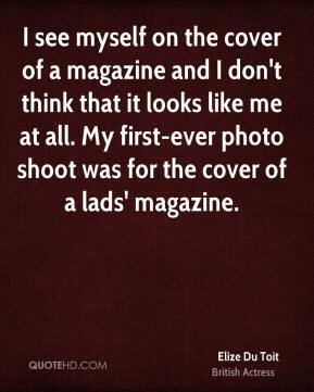 I see myself on the cover of a magazine and I don't think that it looks like me at all. My first-ever photo shoot was for the cover of a lads' magazine.