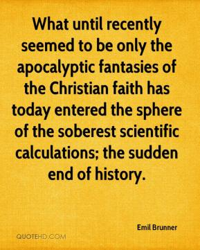 Emil Brunner - What until recently seemed to be only the apocalyptic fantasies of the Christian faith has today entered the sphere of the soberest scientific calculations; the sudden end of history.
