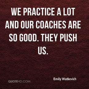 We practice a lot and our coaches are so good. They push us.
