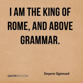 Emperor Sigismund - I am the King of Rome, and above grammar.