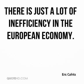 Eric Cafritz - There is just a lot of inefficiency in the European economy.