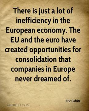 Eric Cafritz - There is just a lot of inefficiency in the European economy. The EU and the euro have created opportunities for consolidation that companies in Europe never dreamed of.