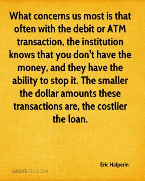 Eric Halperin - What concerns us most is that often with the debit or ATM transaction, the institution knows that you don't have the money, and they have the ability to stop it. The smaller the dollar amounts these transactions are, the costlier the loan.