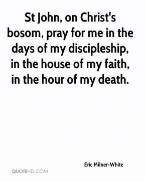 Eric Milner-White - St John, on Christ's bosom, pray for me in the days of my discipleship, in the house of my faith, in the hour of my death.
