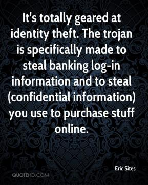 Eric Sites - It's totally geared at identity theft. The trojan is specifically made to steal banking log-in information and to steal (confidential information) you use to purchase stuff online.