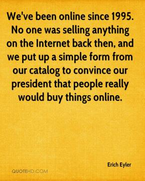 Erich Eyler - We've been online since 1995. No one was selling anything on the Internet back then, and we put up a simple form from our catalog to convince our president that people really would buy things online.