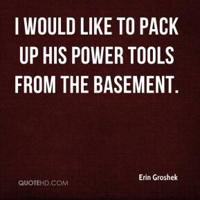 Erin Groshek - I would like to pack up his power tools from the basement.