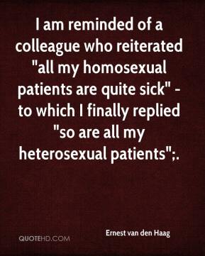 "Ernest van den Haag - I am reminded of a colleague who reiterated ""all my homosexual patients are quite sick"" - to which I finally replied ""so are all my heterosexual patients"";."
